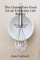 The Gluten-Free Food for an Everyday Life Bakery: Breads, Sweets, and Treats by Kate Caldwell