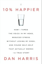 10% Happier: How I Tamed the Voice in My Head, Reduced Stress Without Losing My Edge, and Found Self-Help That Ac by Dan Harris