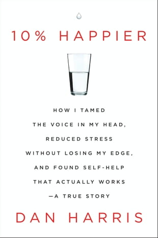 10% Happier: How I Tamed the Voice in My Head, Reduced Stress Without Losing My Edge, and Found Self-Help That Ac