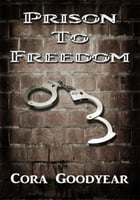 Prison To Freedom by Cora Goodyear