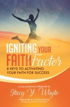 Igniting Your Faith Factor: 8 Keys to Activating Your Faith For Success by Stacy Y. Whyte