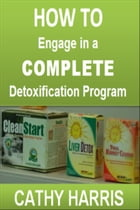 How To Engage in a Complete Detoxification Program [Article] by Cathy Harris