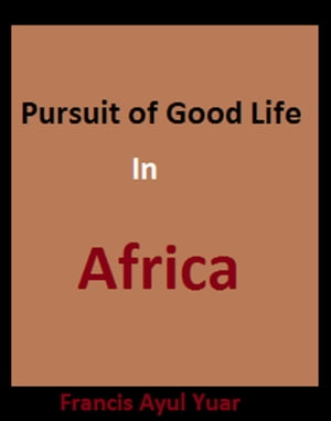 Pursuit of Good Life in Africa by Francis Ayul Yuar