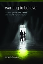 Wanting to Believe: A Critical Guide to The X-Files, Millennium and The Lone Gunmen by Robert Shearman
