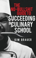 The No-Bullshit Guide to Succeeding in Culinary School by Kim Brauer