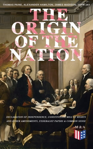 The Origin of the Nation: Declaration of Independence, Constitution, Bill of Rights and Other Amendments, Federalist Papers & Common Sense: Creating America - Landmark Documents that Shaped a New Nation