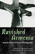 Ravished Armenia and the Story of Aurora Mardiganian by Anthony Slide
