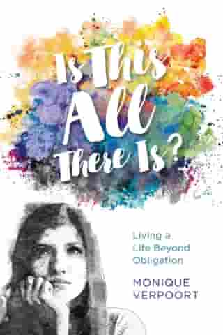 Is This All There Is?: Living a Life Beyond Obligation by Monique Verpoort