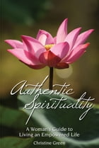 Authentic Spirituality: A Woman's Guide to Living an Empowered Life by Christine Green