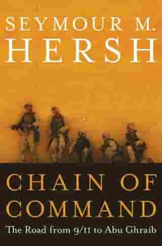 Chain of Command: The Road from 9/11 to Abu Ghraib by Seymour M. Hersh