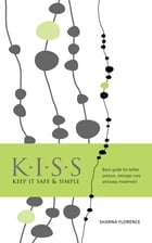 K.I.S.S. Keep it Safe & Simple: Basic guide for better posture, stronger core and easy movement by Sharna Florence