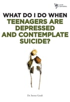 What Do I Do When Teenagers are Depressed and Contemplate Suicide? by Steven Gerali