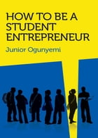 How to Be a Student Entrepreneur by Junior Ogunyemi