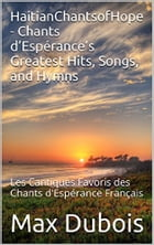 HaitianChantsofHope - Chants d'Espérance Greatest Hits, Songs, and Hymns: Cantiques et Louanges / Hymns and Praise Songs Collected by ChandesperansOnl by Max Dubois, Conducteur de Louange