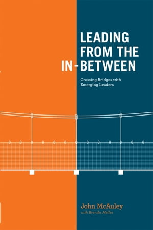 Leading from the In-Between: Crossing Bridges With Emerging Leaders by John McAuley