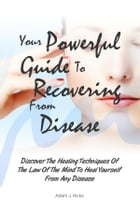 Your Powerful Guide To Recovering From Disease: Discover The Healing Techniques Of The Law Of The Mind To Heal Yourself From Any Disease by Adam J. Hicks