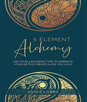 5 Element Alchemy: Use Your 5 Element Type to Embrace Your Gifts & Create a Life You Love