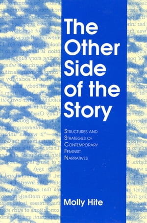 The Other Side of the Story: Structures and Strategies of Contemporary Feminist Narratives by Molly Hite