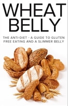 Wheat Belly: The Anti-Diet - A Guide To Gluten Free Eating And A Slimmer Belly by The Total Evolution