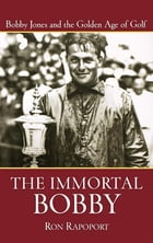 The Immortal Bobby: Bobby Jones and the Golden Age of Golf by Ron Rapoport