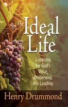 Ideal Life, The: Listening For God's Voice, Discerning His Leading by Henry Drummond