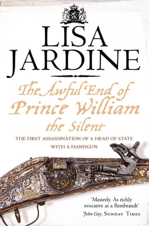 The Awful End of Prince William the Silent: The First Assassination of a Head of State with a Hand-Gun by Lisa Jardine