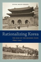 Rationalizing Korea: The Rise of the Modern State, 1894–1945
