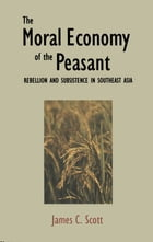 The Moral Economy of the Peasant: Rebellion and Subsistence in Southeast Asia by Professor James C. Scott