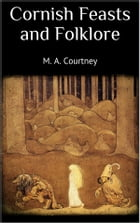 Cornish Feasts and Folklore by M. A. Courtney