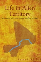 Life in Alien Territory: Memories of Peace Corps Service in Mali by Renate A. Schulz
