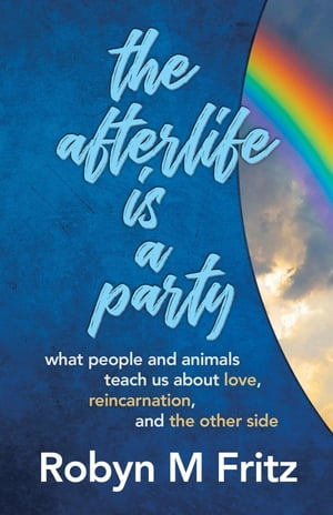 The Afterlife Is a Party: What People and Animals Teach us About Love, Reincarnation, and the Other Side