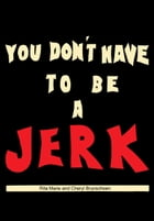 You Don't Have To Be A Jerk by Rita Marie