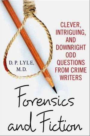 Forensics and Fiction Clever,  Intriguing,  and Downright Odd Questions from Crime Writers