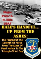 HALE'S HANDFUL...UP FROM THE ASHES:: The Forging Of The Seventh Air Force From The Ashes Of Pearl Harbor To The Triumph Of V-J Day by Major Peter S. H. Ellis USAF