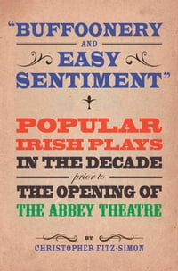 Buffoonery and Easy Sentiment: Popular Irish Plays in the Decade Prior to the Opening of The Abbey…