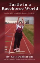 Turtle In A Racehorse World: Dealing with Disability Through Creativity by Kati & Halene Dahlstrom