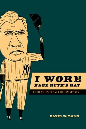 I Wore Babe Ruth's Hat Field Notes from a Life in Sports