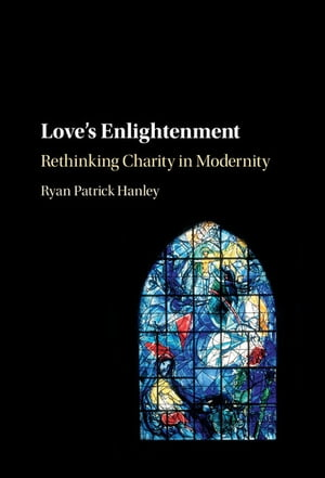 Love's Enlightenment Rethinking Charity in Modernity