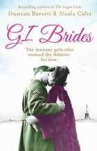 GI Brides: The wartime girls who crossed the Atlantic for love by Duncan Barrett