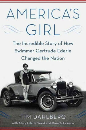 America's Girl The Incredible Story of How Swimmer Gertrude Ederle Changed the Nation