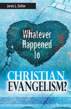 Whatever Happened to Christian Evangelism by Jarvis L Collier