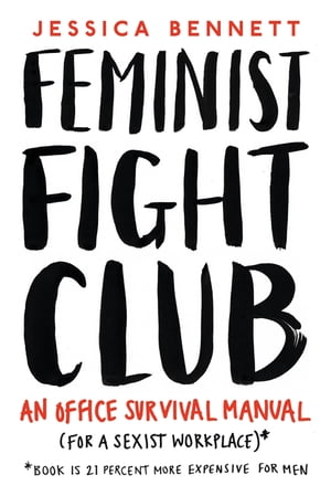 Feminist Fight Club An Office Survival Manual (For a Sexist Workplace)