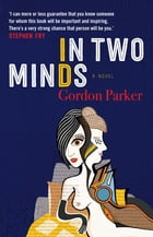 In Two Minds: A Novel by Gordon Parker