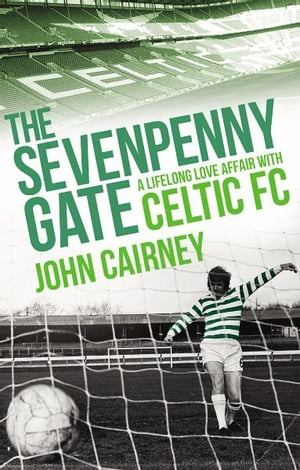 The Sevenpenny Gate A Lifelong Love Affair with Celtic FC