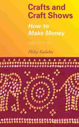 Crafts and Craft Shows: How to Make Money by Philip Kadubec