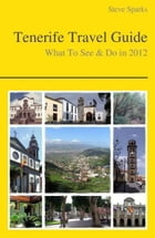 Tenerife, Canary Islands (Spain) Travel Guide - What To See & Do by Steve Sparks