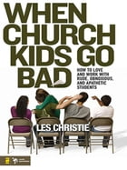 When Church Kids Go Bad: How to Love and Work with Rude, Obnoxious, and Apathetic Students by Les Christie