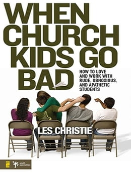 Book When Church Kids Go Bad: How to Love and Work with Rude, Obnoxious, and Apathetic Students by Les Christie