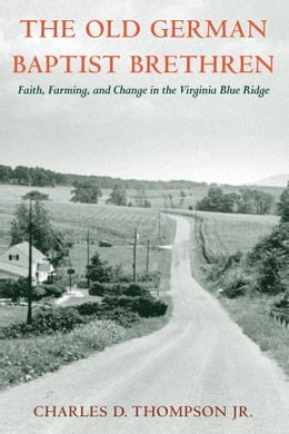 Book The Old German Baptist Brethren: Faith, Farming, and Change in the Virginia Blue Ridge by Charles D. Thompson Jr.