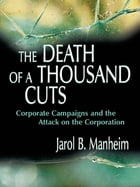 The Death of A Thousand Cuts: Corporate Campaigns and the Attack on the Corporation